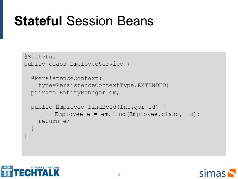 Stateful Session Beans 8 @Stateful public class EmployeeService { @PersistenceContext( type=PersistenceContextType.EXTENDED) private EntityManager em; public Employee findById(Integer id) { Employee e = em.find(Employee.class, id); return e; }
