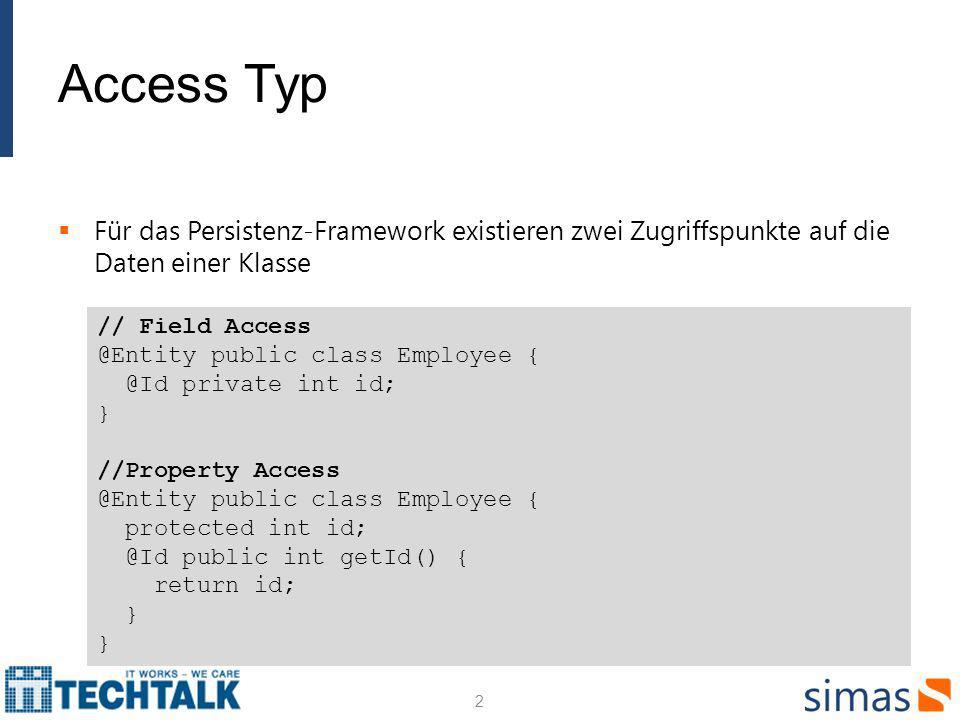 Access Typ Für das Persistenz-Framework existieren zwei Zugriffspunkte auf die Daten einer Klasse 2 // Field Access @Entity public class Employee { @Id private int id; } //Property Access @Entity public class Employee { protected int id; @Id public int getId() { return id; } }