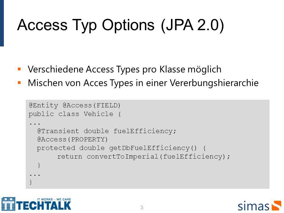 Access Typ Options (JPA 2.0) Verschiedene Access Types pro Klasse möglich Mischen von Acces Types in einer Vererbungshierarchie 3 @Entity @Access(FIELD) public class Vehicle {...