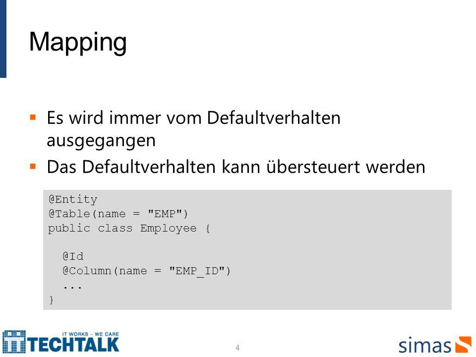 Mapping Es wird immer vom Defaultverhalten ausgegangen Das Defaultverhalten kann übersteuert werden 4 @Entity @Table(name = EMP ) public class Employee { @Id @Column(name = EMP_ID )...
