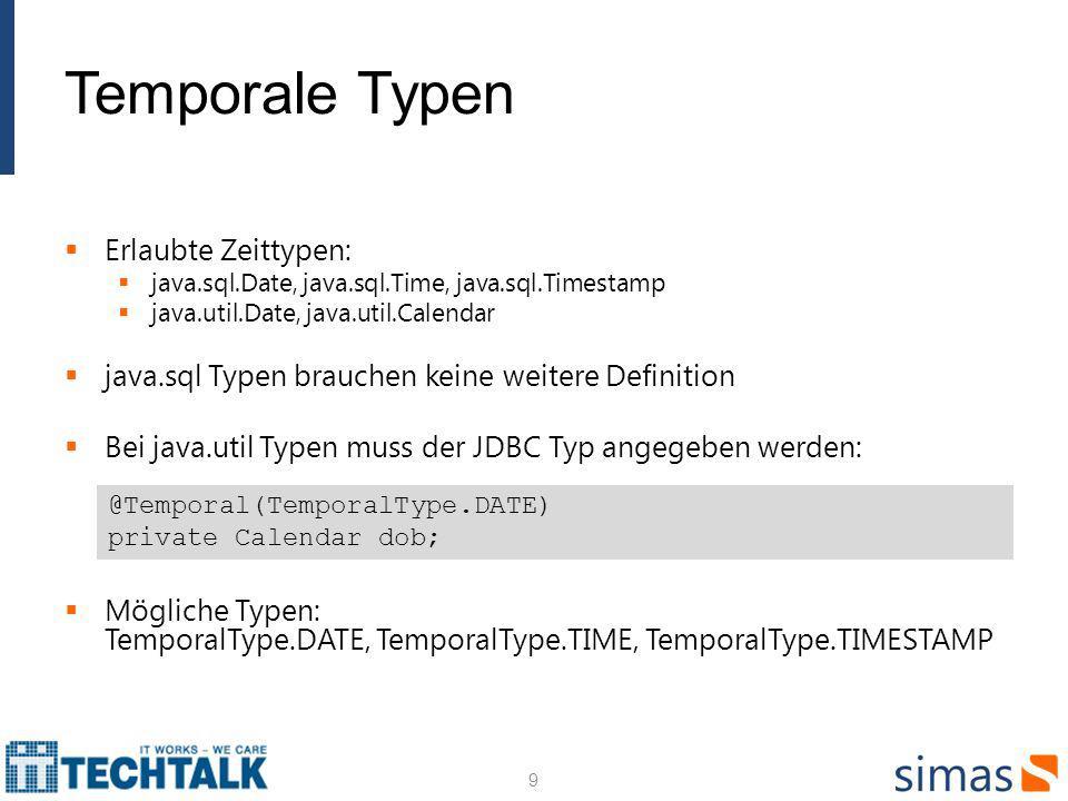 Temporale Typen Erlaubte Zeittypen: java.sql.Date, java.sql.Time, java.sql.Timestamp java.util.Date, java.util.Calendar java.sql Typen brauchen keine weitere Definition Bei java.util Typen muss der JDBC Typ angegeben werden: Mögliche Typen: TemporalType.DATE, TemporalType.TIME, TemporalType.TIMESTAMP 9 @Temporal(TemporalType.DATE) private Calendar dob;