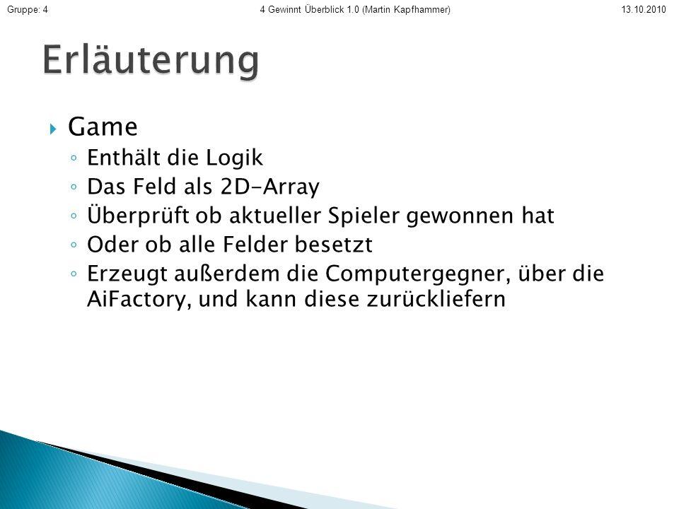 Game Enthält die Logik Das Feld als 2D-Array Überprüft ob aktueller Spieler gewonnen hat Oder ob alle Felder besetzt Erzeugt außerdem die Computergegner, über die AiFactory, und kann diese zurückliefern Gruppe: 4 4 Gewinnt Überblick 1.0 (Martin Kapfhammer) 13.10.2010