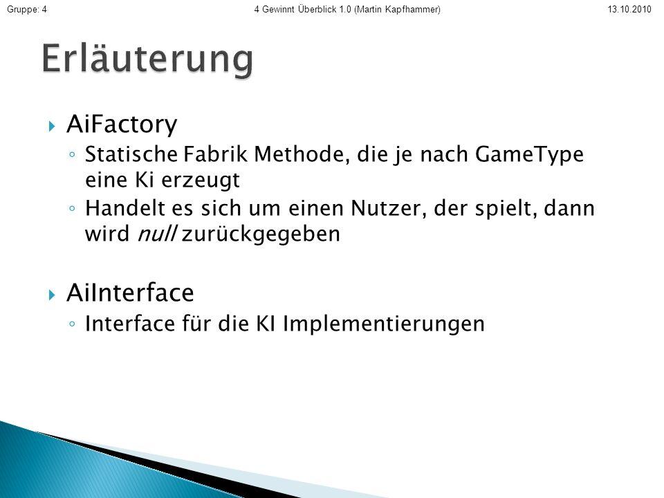 AiFactory Statische Fabrik Methode, die je nach GameType eine Ki erzeugt Handelt es sich um einen Nutzer, der spielt, dann wird null zurückgegeben AiInterface Interface für die KI Implementierungen Gruppe: 4 4 Gewinnt Überblick 1.0 (Martin Kapfhammer) 13.10.2010