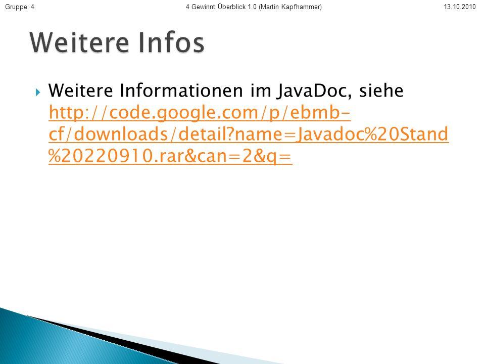 Weitere Informationen im JavaDoc, siehe http://code.google.com/p/ebmb- cf/downloads/detail?name=Javadoc%20Stand %20220910.rar&can=2&q= http://code.google.com/p/ebmb- cf/downloads/detail?name=Javadoc%20Stand %20220910.rar&can=2&q= Gruppe: 4 4 Gewinnt Überblick 1.0 (Martin Kapfhammer) 13.10.2010