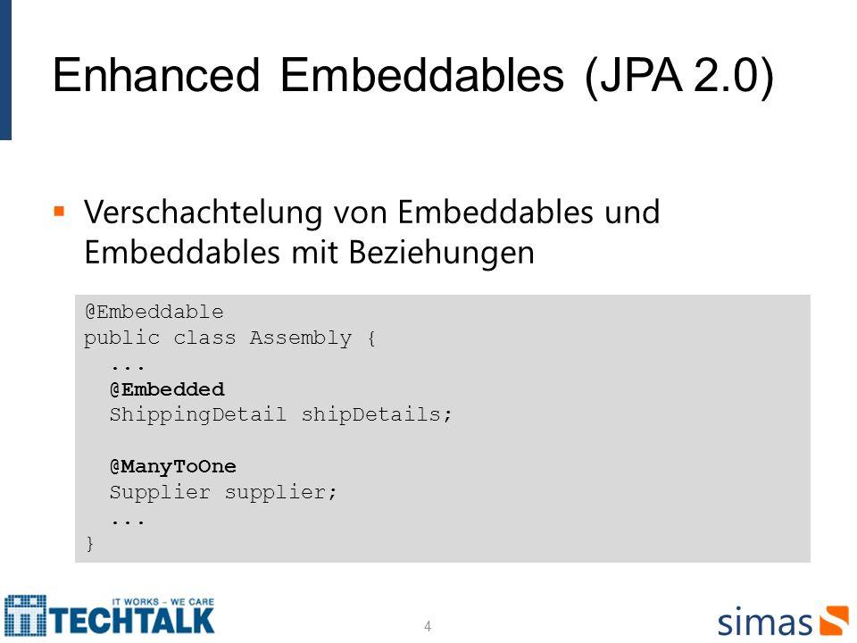 Enhanced Embeddables (JPA 2.0) Verschachtelung von Embeddables und Embeddables mit Beziehungen 4 @Embeddable public class Assembly {... @Embedded Ship