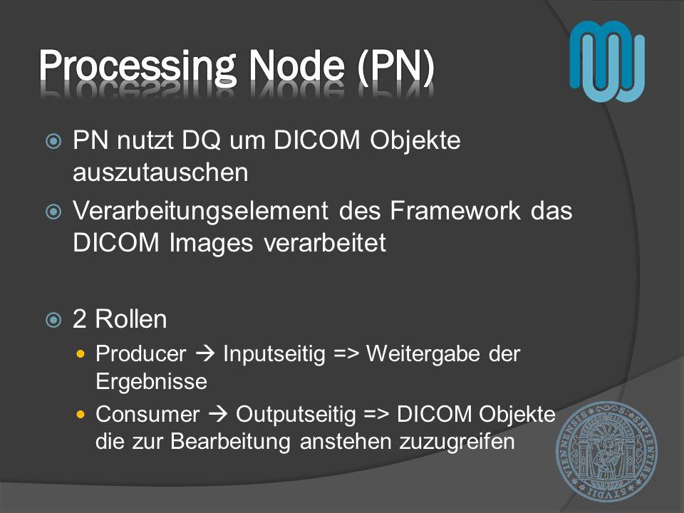 PN nutzt DQ um DICOM Objekte auszutauschen Verarbeitungselement des Framework das DICOM Images verarbeitet 2 Rollen Producer Inputseitig => Weitergabe