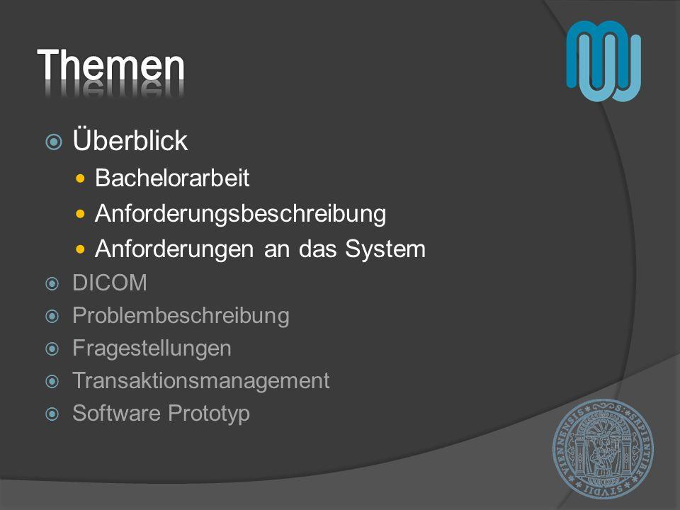 Überblick Bachelorarbeit Anforderungsbeschreibung Anforderungen an das System DICOM Problembeschreibung Fragestellungen Transaktionsmanagement Softwar