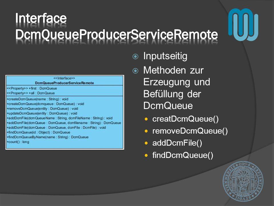 Inputseitig Methoden zur Erzeugung und Befüllung der DcmQueue creatDcmQueue() removeDcmQueue() addDcmFile() findDcmQueue()