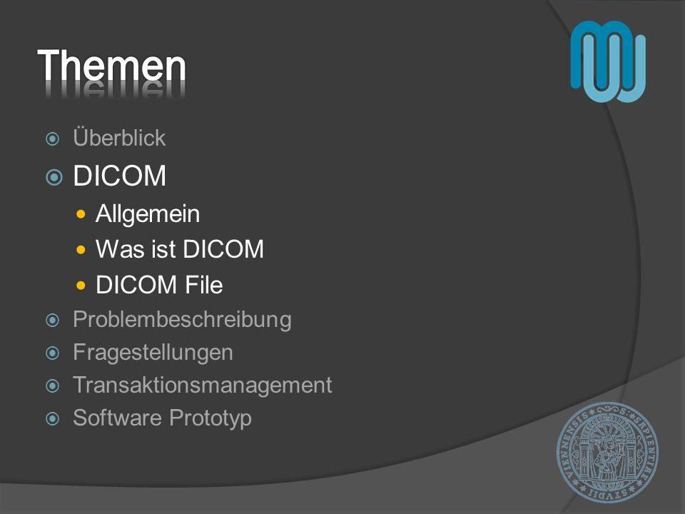 Überblick DICOM Allgemein Was ist DICOM DICOM File Problembeschreibung Fragestellungen Transaktionsmanagement Software Prototyp