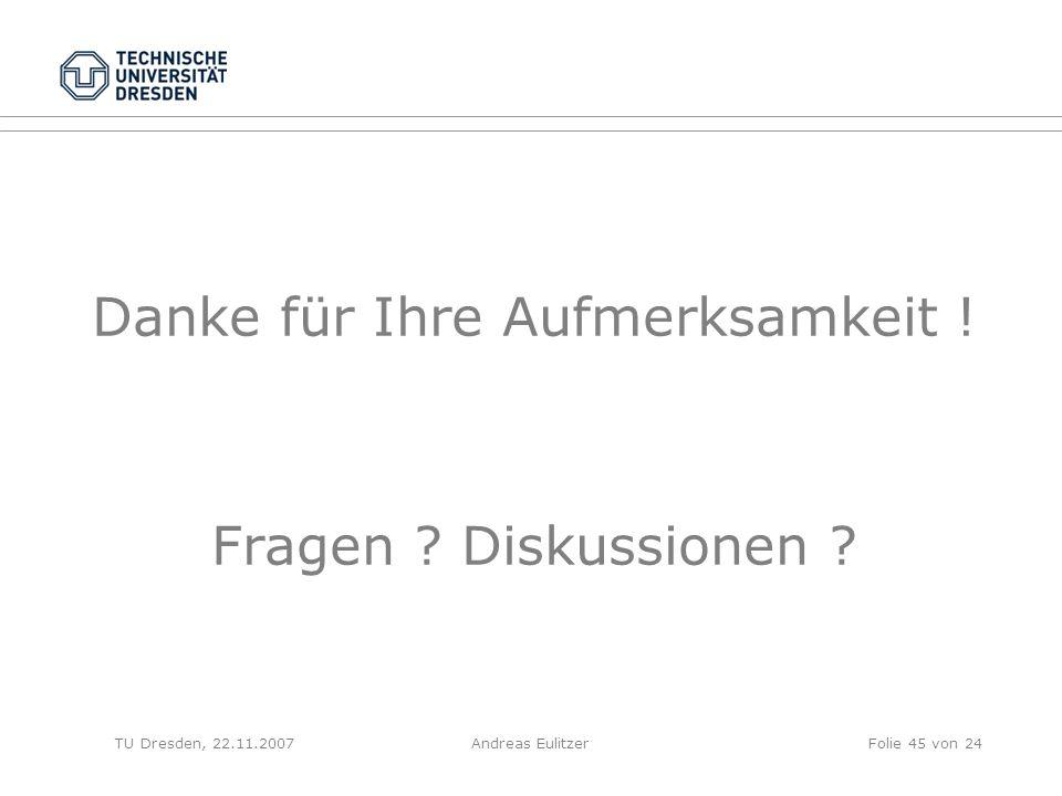 Danke für Ihre Aufmerksamkeit ! Fragen ? Diskussionen ? TU Dresden, 22.11.2007Folie 45 von 24Andreas Eulitzer