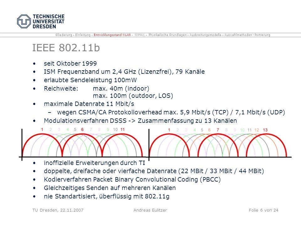 IEEE 802.11g seit Juli 2003 ISM Frequenzband um 2,4 GHz (Lizenzfrei) maximale Datenrate 54 Mbit/s (19 Mbit/s) Modulationsverfahren OFDM (Orthogonal Frequency Division Multiplexing) Modulationsverfahren Abwärtskompatibel zu 802.11a (dualband) 1, 2, 5.5 und 11 Mbit/s Complementary Code Keying CCK 6, 9, 12, 18, 24, 36, 48, und 54 Mbit/s OFDM Unterschiedliche Modulationsverfahren zu 802.11b 802.11b Gerät erkennt nicht ob Übertragungsmedium durch 802.11g Gerät belegt ist bei anwesenden 802.11b Geräten Voranstellung CTS Steuerpaket Reservierung des Mediums für bestimmt Zeit 802.11b und 802.11g auf selben Funkkanal -> Reduzierte Datenrate TU Dresden, 22.11.2007Andreas EulitzerFolie 7 von 24 Gliederung – Einleitung – Entwicklungsstand WLAN – WiMAX – Physikalische Grundlagen – Ausbreitungsmodelle – Auswahlmethoden - Portierung