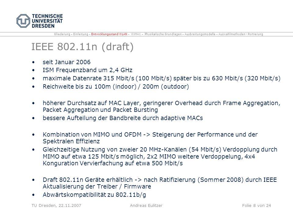 IEEE 802.11p Wireless Access in the Vehicular Environment Entwicklungsstadium, Veröffentlichung voraussichtlich April 2009 ITS Frequenzband um 5,9 GHz (Lizenzpflichtig) 7 Kanäle mit je 10 MHz Datenraten zwischen 3 und 27 Mbit/s (brutto) Datenaustausch zwischen Fahrzeugen mit hoher Geschwindigkeit sowie Datenaustausch zwischen Fahrzeugen und Infrastruktur am Straßenrand kostengünstige Funktechnik für Fahrzeugkommunikation auf Basis von WLAN TU Dresden, 22.11.2007Andreas EulitzerFolie 9 von 24 Gliederung – Einleitung – Entwicklungsstand WLAN – WiMAX – Physikalische Grundlagen – Ausbreitungsmodelle – Auswahlmethoden - Portierung