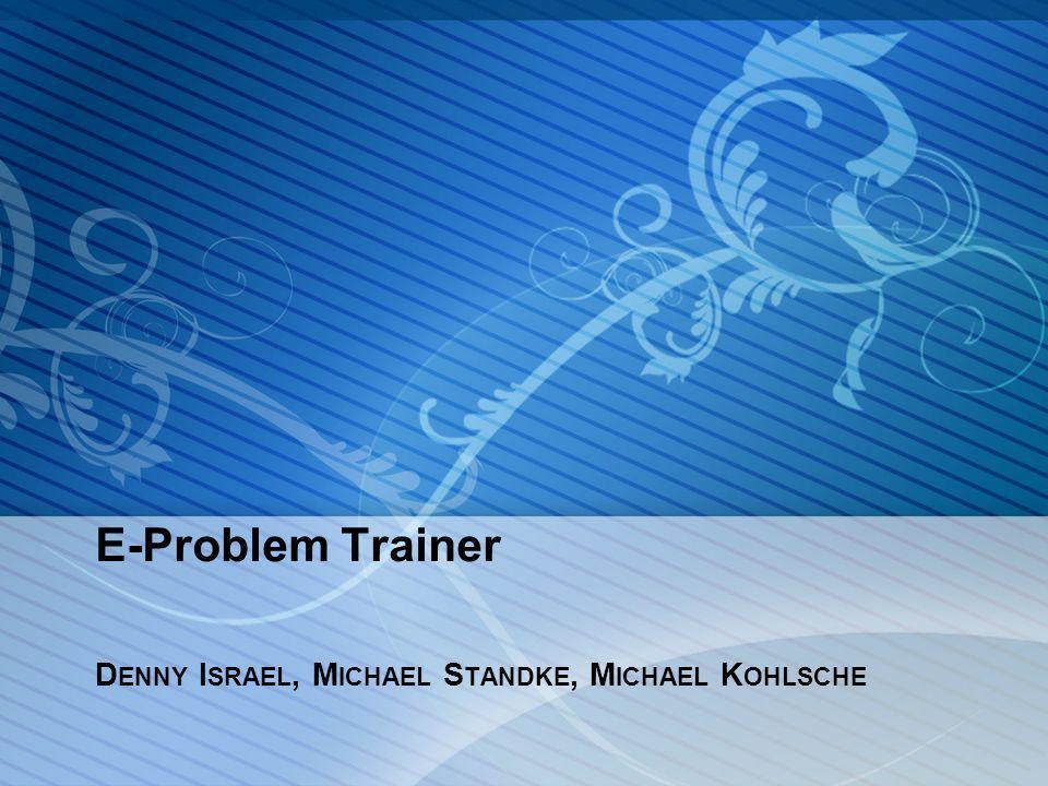 E-Problem Trainer D ENNY I SRAEL, M ICHAEL S TANDKE, M ICHAEL K OHLSCHE