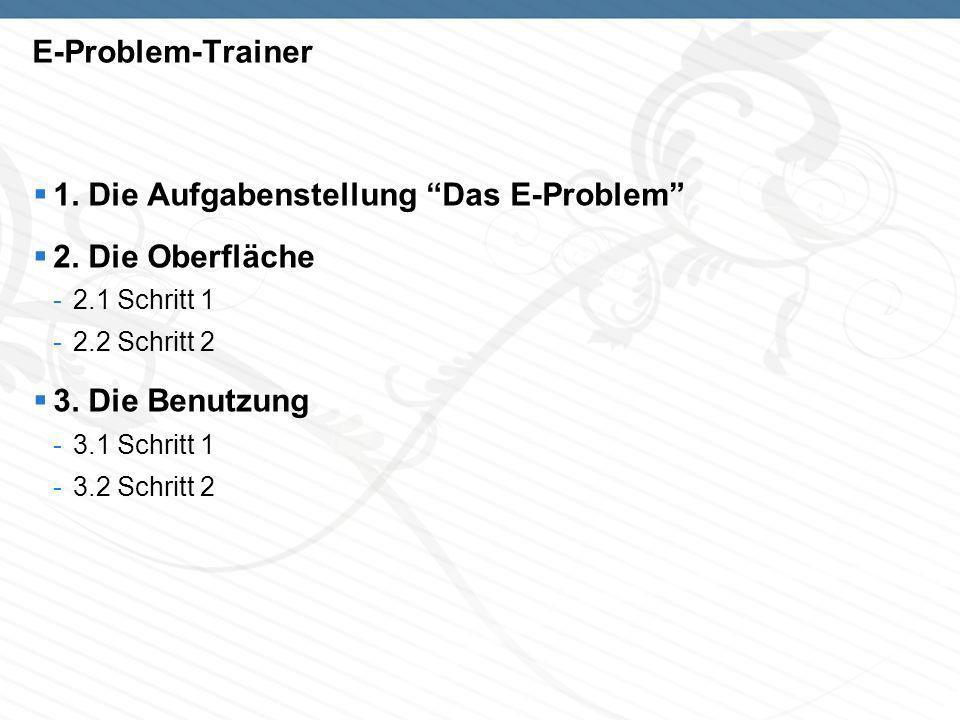 E-Problem-Trainer 1. Die Aufgabenstellung Das E-Problem 2. Die Oberfläche -2.1 Schritt 1 -2.2 Schritt 2 3. Die Benutzung -3.1 Schritt 1 -3.2 Schritt 2