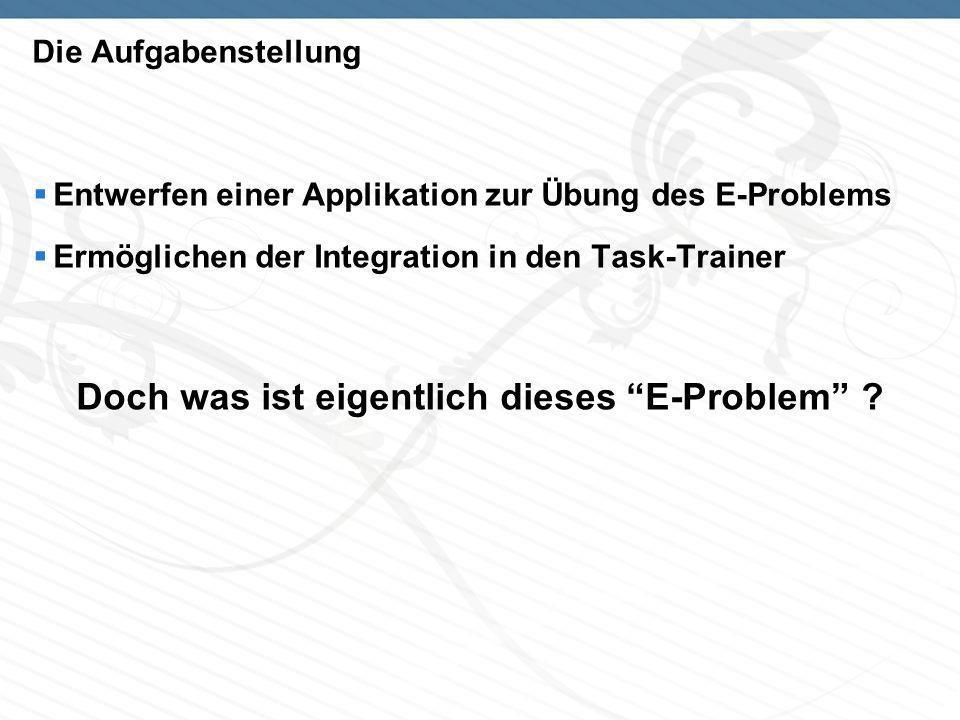 Die Aufgabenstellung Entwerfen einer Applikation zur Übung des E-Problems Ermöglichen der Integration in den Task-Trainer Doch was ist eigentlich dieses E-Problem