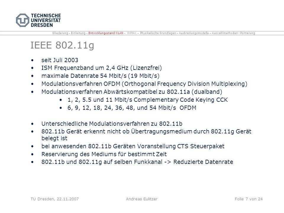 IEEE 802.11n (draft) seit Januar 2006 ISM Frequenzband um 2,4 GHz maximale Datenrate 315 Mbit/s (100 Mbit/s) später bis zu 630 Mbit/s (320 Mbit/s) Reichweite bis zu 100m (indoor) / 200m (outdoor) höherer Durchsatz auf MAC Layer, geringerer Overhead durch Frame Aggregation, Packet Aggregation und Packet Bursting bessere Aufteilung der Bandbreite durch adaptive MACs Kombination von MIMO und OFDM -> Steigerung der Performance und der Spektralen Effizienz Gleichzeitige Nutzung von zweier 20 MHz-Kanälen (54 Mbit/s) Verdopplung durch MIMO auf etwa 125 Mbit/s möglich, 2x2 MIMO weitere Verdoppelung, 4x4 Konguration Vervierfachung auf etwa 500 Mbit/s Draft 802.11n Geräte erhältlich -> nach Ratifizierung (Sommer 2008) durch IEEE Aktualisierung der Treiber / Firmware Abwärtskompatibilität zu 802.11b/g TU Dresden, 22.11.2007Andreas EulitzerFolie 8 von 24 Gliederung – Einleitung – Entwicklungsstand WLAN – WiMAX – Physikalische Grundlagen – Ausbreitungsmodelle – Auswahlmethoden - Portierung