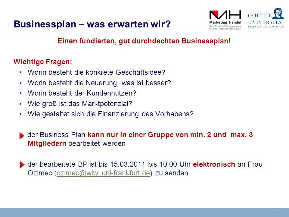 7 Businessplan – was erwarten wir? Einen fundierten, gut durchdachten Businessplan! Wichtige Fragen: Worin besteht die konkrete Geschäftsidee? Worin b