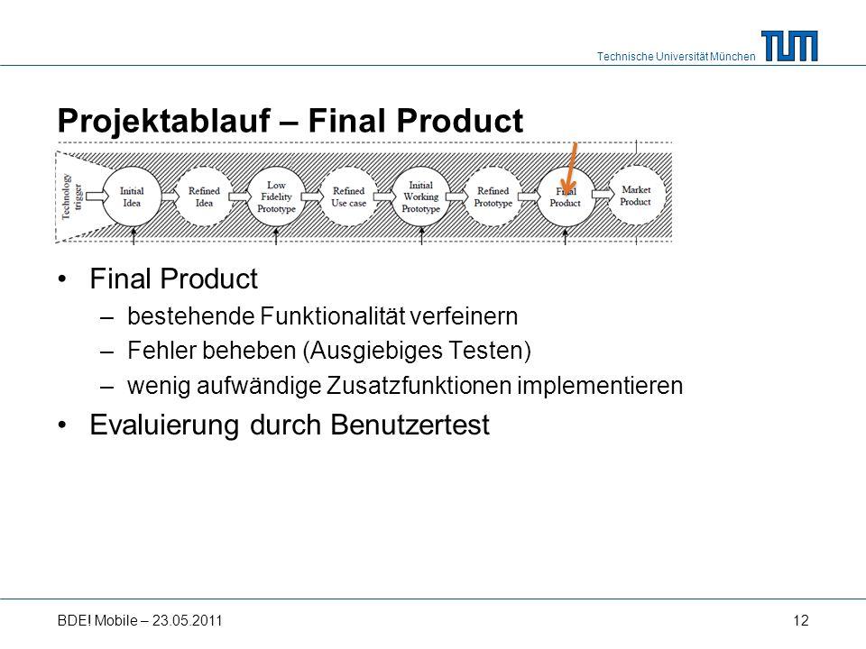 Technische Universität München Projektablauf – Final Product Final Product –bestehende Funktionalität verfeinern –Fehler beheben (Ausgiebiges Testen) –wenig aufwändige Zusatzfunktionen implementieren Evaluierung durch Benutzertest BDE.