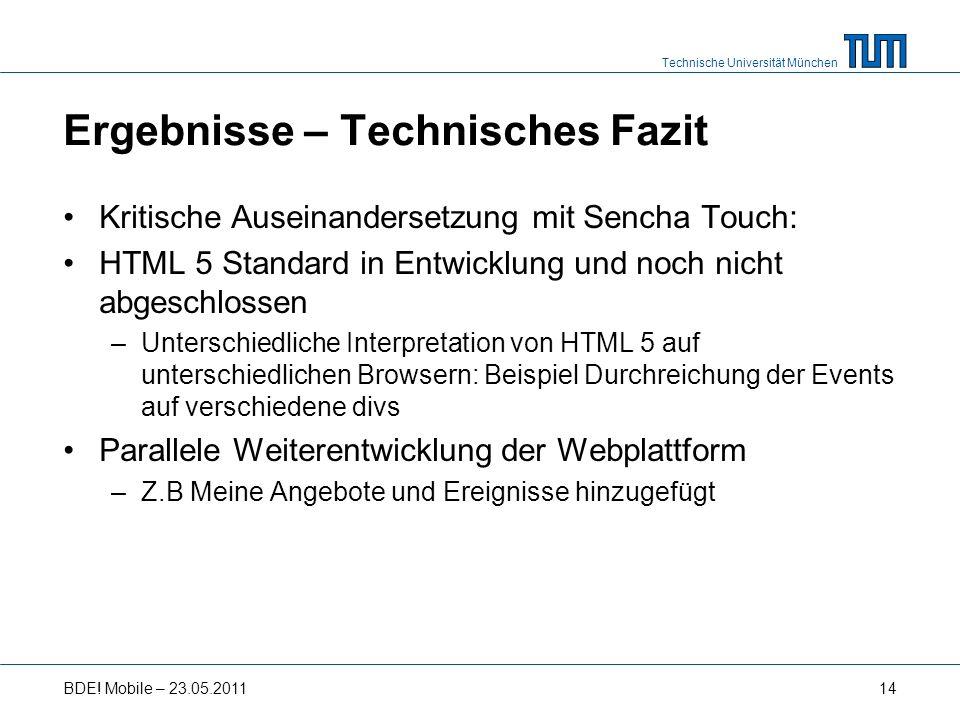 Technische Universität München Ergebnisse – Technisches Fazit Kritische Auseinandersetzung mit Sencha Touch: HTML 5 Standard in Entwicklung und noch nicht abgeschlossen –Unterschiedliche Interpretation von HTML 5 auf unterschiedlichen Browsern: Beispiel Durchreichung der Events auf verschiedene divs Parallele Weiterentwicklung der Webplattform –Z.B Meine Angebote und Ereignisse hinzugefügt BDE.