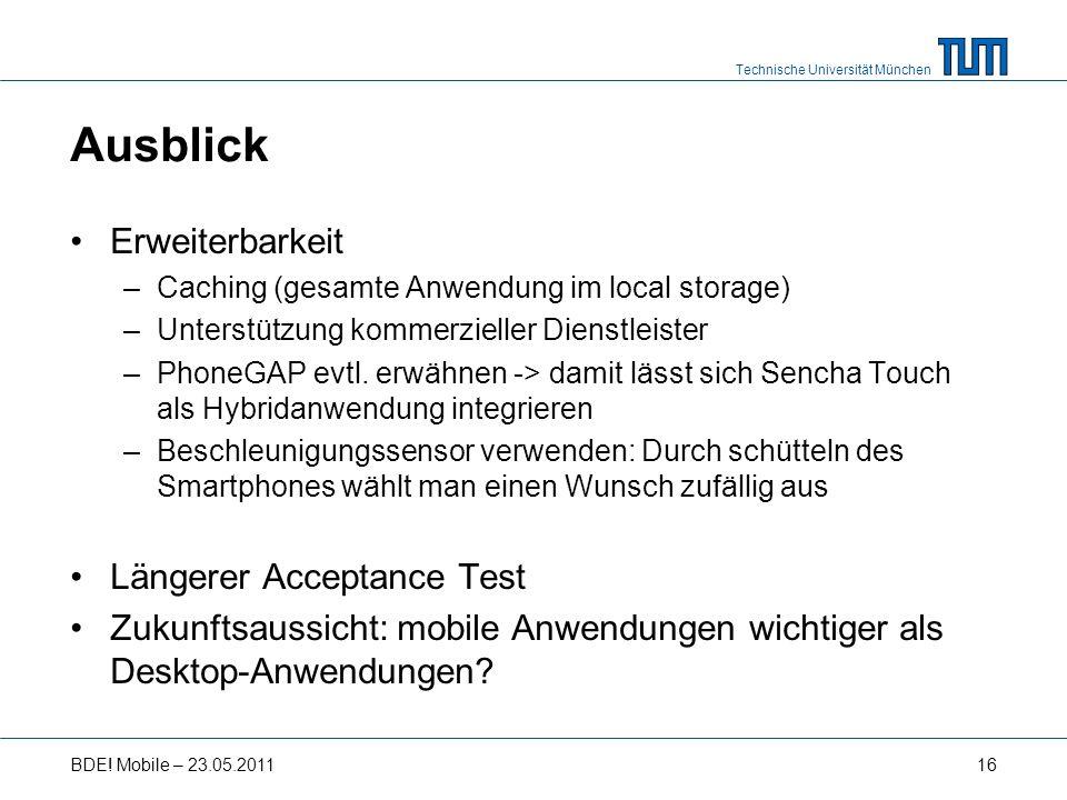 Technische Universität München Ausblick Erweiterbarkeit –Caching (gesamte Anwendung im local storage) –Unterstützung kommerzieller Dienstleister –PhoneGAP evtl.