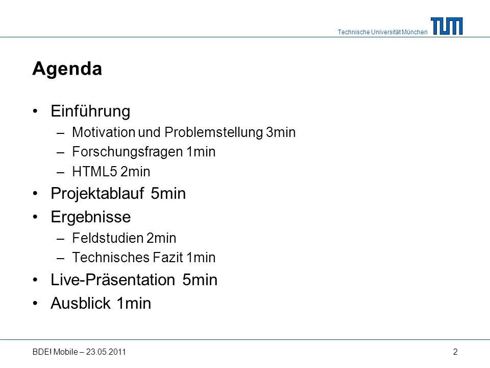 Technische Universität München Agenda Einführung –Motivation und Problemstellung 3min –Forschungsfragen 1min –HTML5 2min Projektablauf 5min Ergebnisse –Feldstudien 2min –Technisches Fazit 1min Live-Präsentation 5min Ausblick 1min BDE.