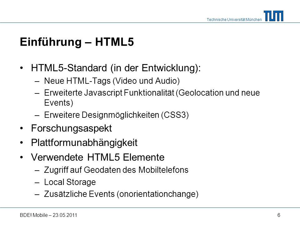 Technische Universität München Einführung – HTML5 HTML5-Standard (in der Entwicklung): –Neue HTML-Tags (Video und Audio) –Erweiterte Javascript Funktionalität (Geolocation und neue Events) –Erweitere Designmöglichkeiten (CSS3) Forschungsaspekt Plattformunabhängigkeit Verwendete HTML5 Elemente –Zugriff auf Geodaten des Mobiltelefons –Local Storage –Zusätzliche Events (onorientationchange) BDE.