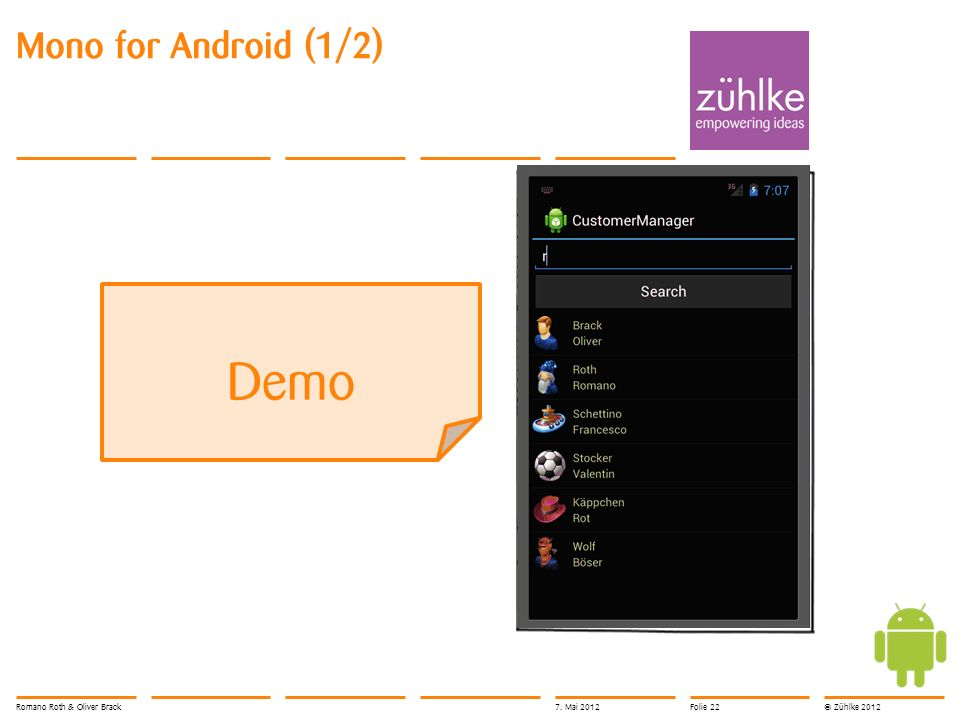 © Zühlke 2012 Mono for Android (2/2) Wiederverwendung des Business Layers Daten aus Cloud UI mit Visual Studio 2010 Service (Azure) MonoAndroid Customer BL Mono UI User Interface Framework Business Layer Romano Roth & Oliver Brack7.