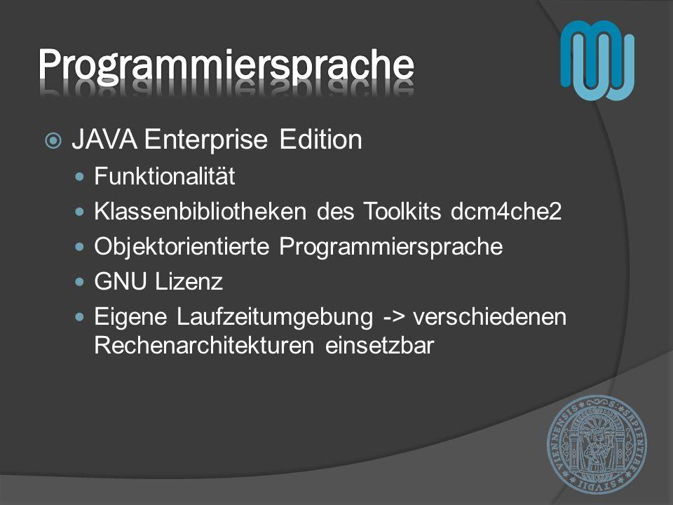 JAVA Enterprise Edition Funktionalität Klassenbibliotheken des Toolkits dcm4che2 Objektorientierte Programmiersprache GNU Lizenz Eigene Laufzeitumgebung -> verschiedenen Rechenarchitekturen einsetzbar