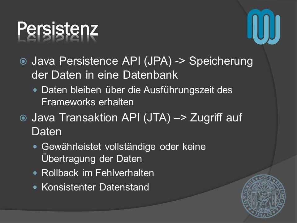 Java Persistence API (JPA) -> Speicherung der Daten in eine Datenbank Daten bleiben über die Ausführungszeit des Frameworks erhalten Java Transaktion API (JTA) –> Zugriff auf Daten Gewährleistet vollständige oder keine Übertragung der Daten Rollback im Fehlverhalten Konsistenter Datenstand