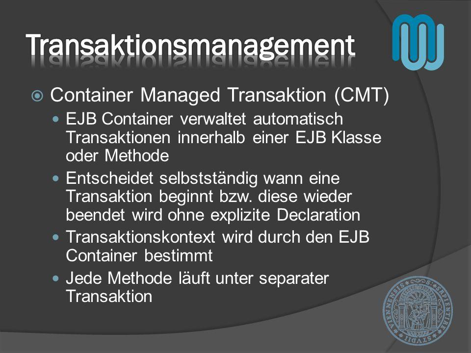 Container Managed Transaktion (CMT) EJB Container verwaltet automatisch Transaktionen innerhalb einer EJB Klasse oder Methode Entscheidet selbstständig wann eine Transaktion beginnt bzw.
