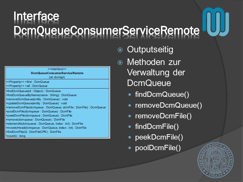 Outputseitig Methoden zur Verwaltung der DcmQueue findDcmQueue() removeDcmQueue() removeDcmFile() findDcmFile() peekDcmFile() poolDcmFile()
