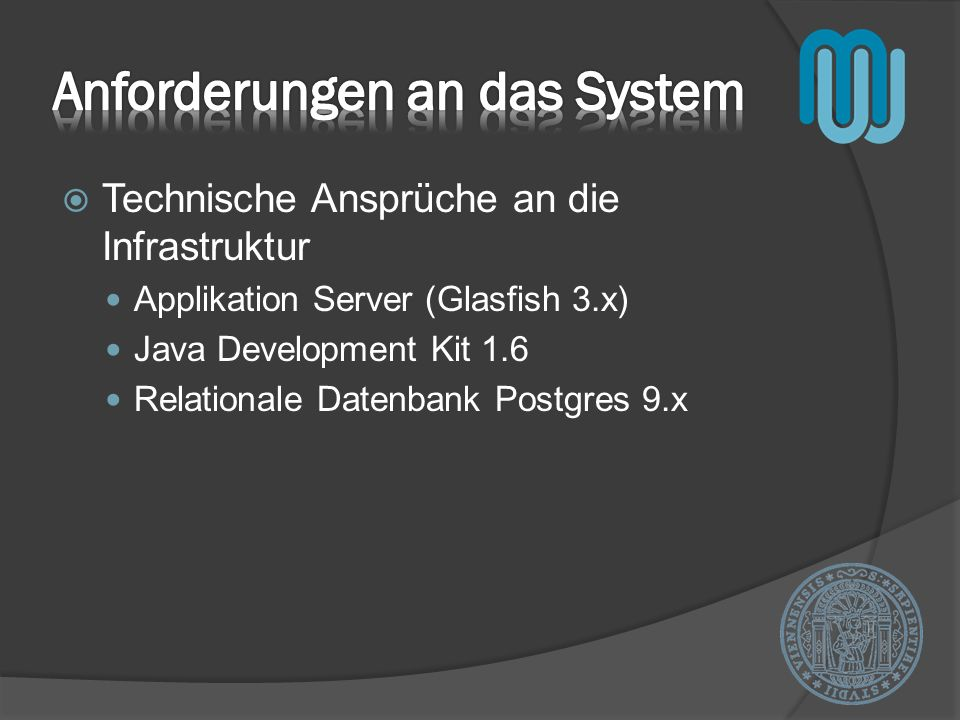 Technische Ansprüche an die Infrastruktur Applikation Server (Glasfish 3.x) Java Development Kit 1.6 Relationale Datenbank Postgres 9.x