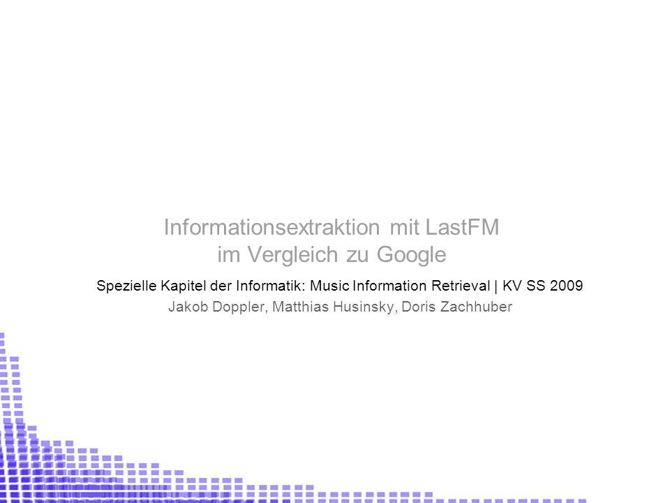 Informationsextraktion mit LastFM im Vergleich zu Google Spezielle Kapitel der Informatik: Music Information Retrieval | KV SS 2009 Jakob Doppler, Matthias Husinsky, Doris Zachhuber