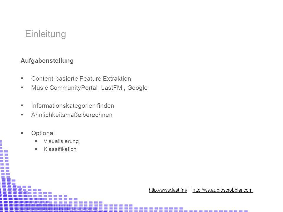 Aufgabenstellung Content-basierte Feature Extraktion Music CommunityPortal LastFM, Google Informationskategorien finden Ähnlichkeitsmaße berechnen Optional Visualisierung Klassifikation Einleitung http://www.last.fm/ http://ws.audioscrobbler.com