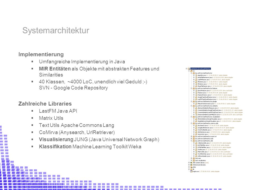 Implementierung Umfangreiche Implementierung in Java MIR Entitäten als Objekte mit abstrakten Features und Similarities 40 Klassen, ~4000 LoC, unendlich viel Geduld ;-) SVN - Google Code Repository Zahlreiche Libraries LastFM Java API Matrix Utils Text Utils Apache Commons Lang CoMirva (Anysearch, UrlRetriever) Visualisierung JUNG (Java Universal Network Graph) Klassifikation Machine Learning Toolkit Weka Systemarchitektur