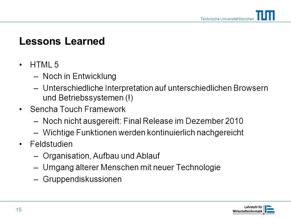 Technische Universität München 15 Lessons Learned HTML 5 –Noch in Entwicklung –Unterschiedliche Interpretation auf unterschiedlichen Browsern und Betr