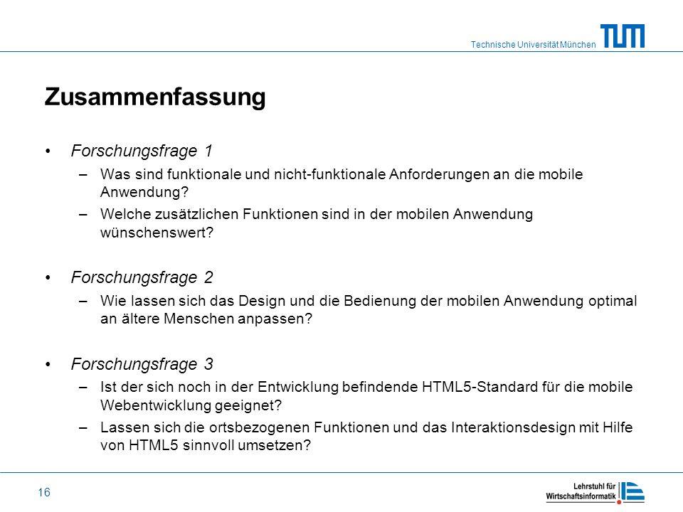 Technische Universität München 16 Zusammenfassung Forschungsfrage 1 –Was sind funktionale und nicht-funktionale Anforderungen an die mobile Anwendung?