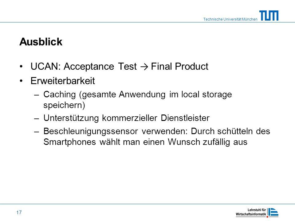 Technische Universität München 17 Ausblick UCAN: Acceptance Test Final Product Erweiterbarkeit –Caching (gesamte Anwendung im local storage speichern)