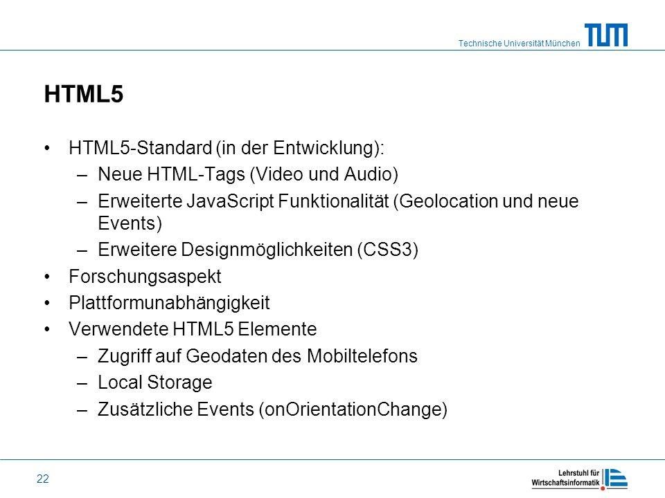 Technische Universität München 22 HTML5 HTML5-Standard (in der Entwicklung): –Neue HTML-Tags (Video und Audio) –Erweiterte JavaScript Funktionalität (