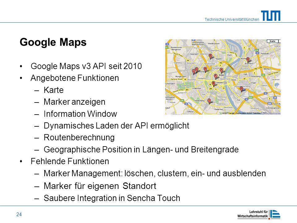 Technische Universität München 24 Google Maps Google Maps v3 API seit 2010 Angebotene Funktionen –Karte –Marker anzeigen –Information Window –Dynamisc
