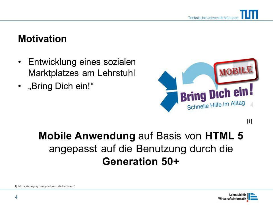 Technische Universität München 4 Motivation Entwicklung eines sozialen Marktplatzes am Lehrstuhl Bring Dich ein! Mobile Anwendung auf Basis von HTML 5