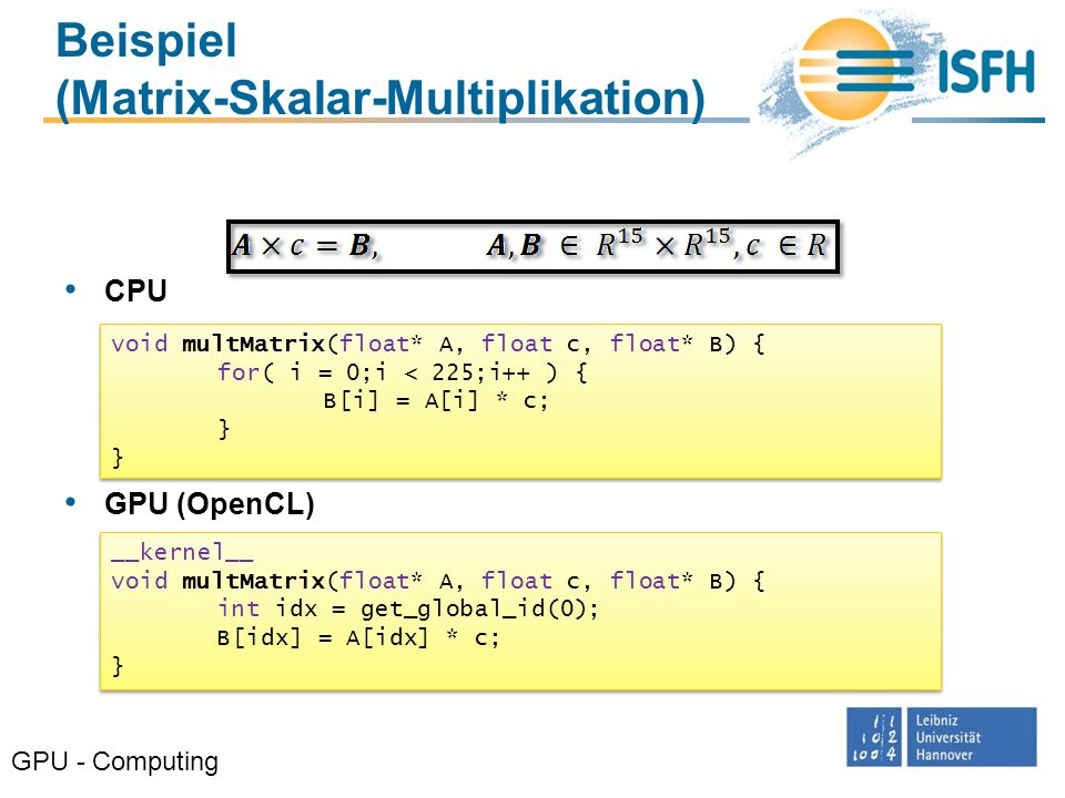 Beispiel (Matrix-Skalar-Multiplikation) CPU GPU (OpenCL) GPU - Computing void multMatrix(float* A, float c, float* B) { for( i = 0;i < 225;i++ ) { B[i] = A[i] * c; } void multMatrix(float* A, float c, float* B) { for( i = 0;i < 225;i++ ) { B[i] = A[i] * c; } __kernel__ void multMatrix(float* A, float c, float* B) { int idx = get_global_id(0); B[idx] = A[idx] * c; } __kernel__ void multMatrix(float* A, float c, float* B) { int idx = get_global_id(0); B[idx] = A[idx] * c; }