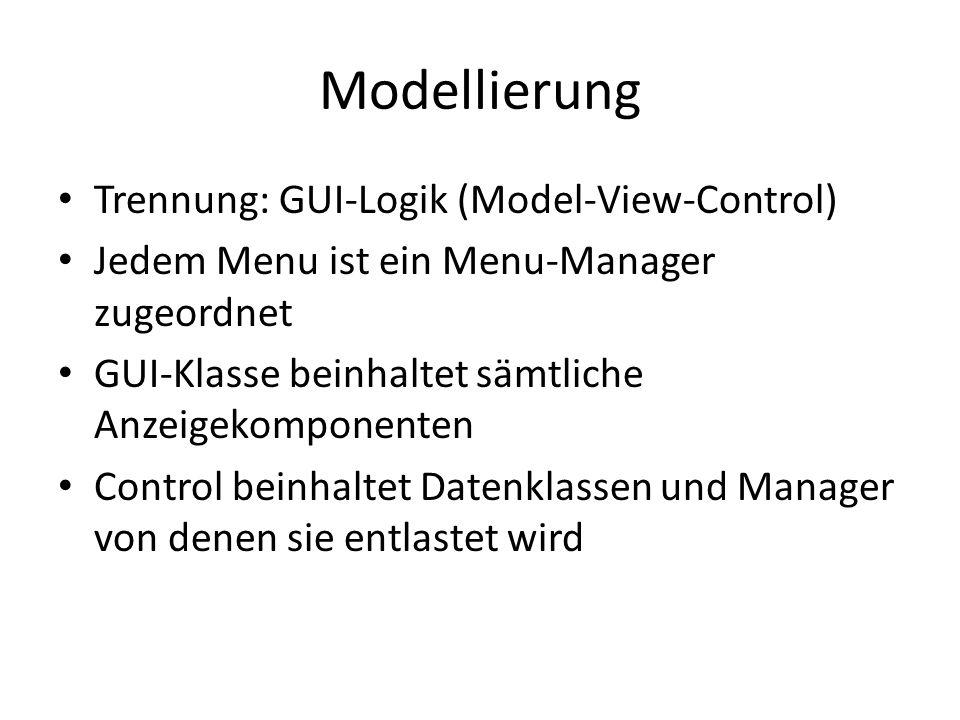 Modellierung Trennung: GUI-Logik (Model-View-Control) Jedem Menu ist ein Menu-Manager zugeordnet GUI-Klasse beinhaltet sämtliche Anzeigekomponenten Control beinhaltet Datenklassen und Manager von denen sie entlastet wird