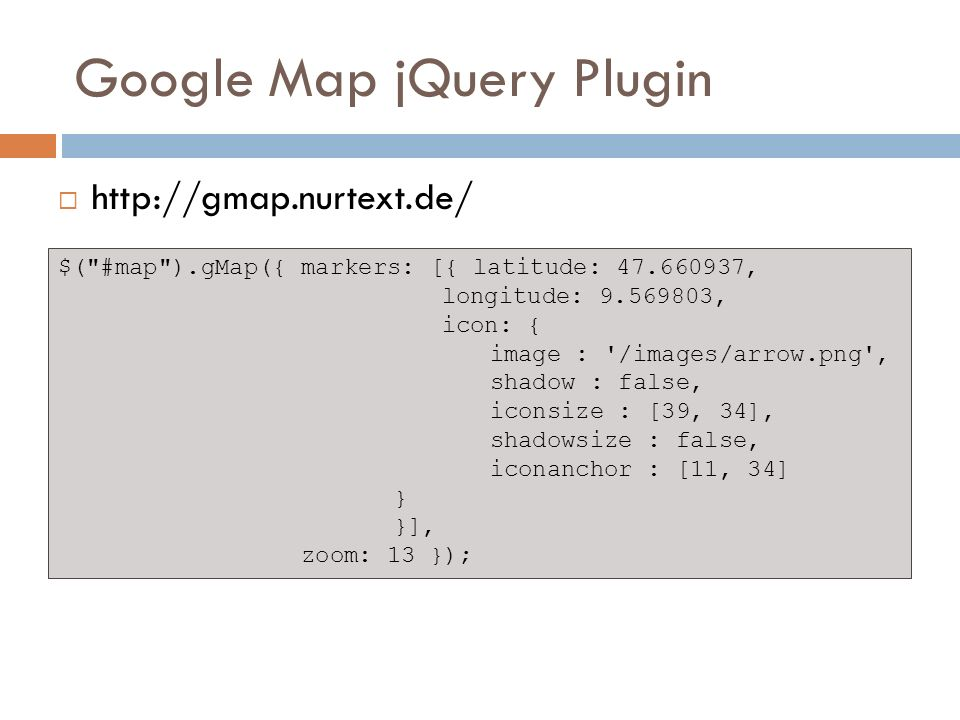 Google Map jQuery Plugin http://gmap.nurtext.de/ $( #map ).gMap({ markers: [{ latitude: 47.660937, longitude: 9.569803, icon: { image : /images/arrow.png , shadow : false, iconsize : [39, 34], shadowsize : false, iconanchor : [11, 34] } }], zoom: 13 });