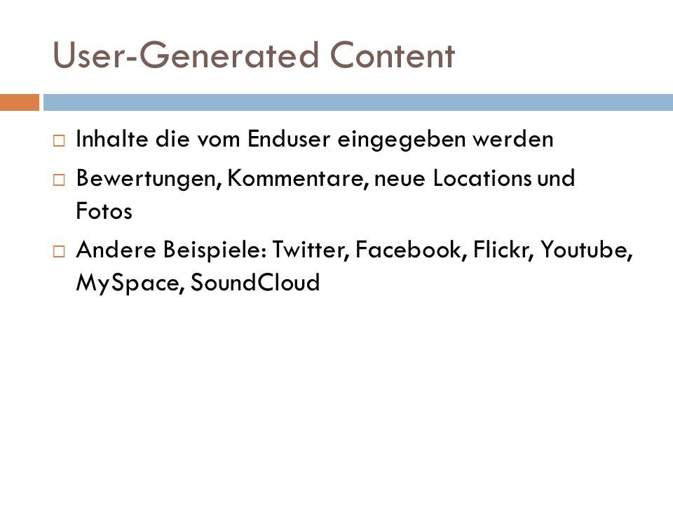 User-Generated Content Inhalte die vom Enduser eingegeben werden Bewertungen, Kommentare, neue Locations und Fotos Andere Beispiele: Twitter, Facebook