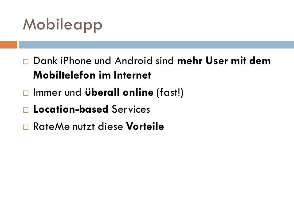Mobileapp Dank iPhone und Android sind mehr User mit dem Mobiltelefon im Internet Immer und überall online (fast!) Location-based Services RateMe nutzt diese Vorteile