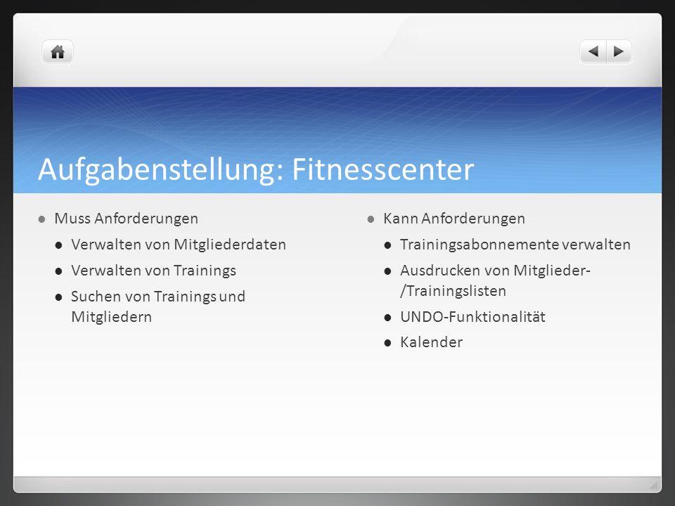 Aufgabenstellung: Fitnesscenter Muss Anforderungen Verwalten von Mitgliederdaten Verwalten von Trainings Suchen von Trainings und Mitgliedern Kann Anf