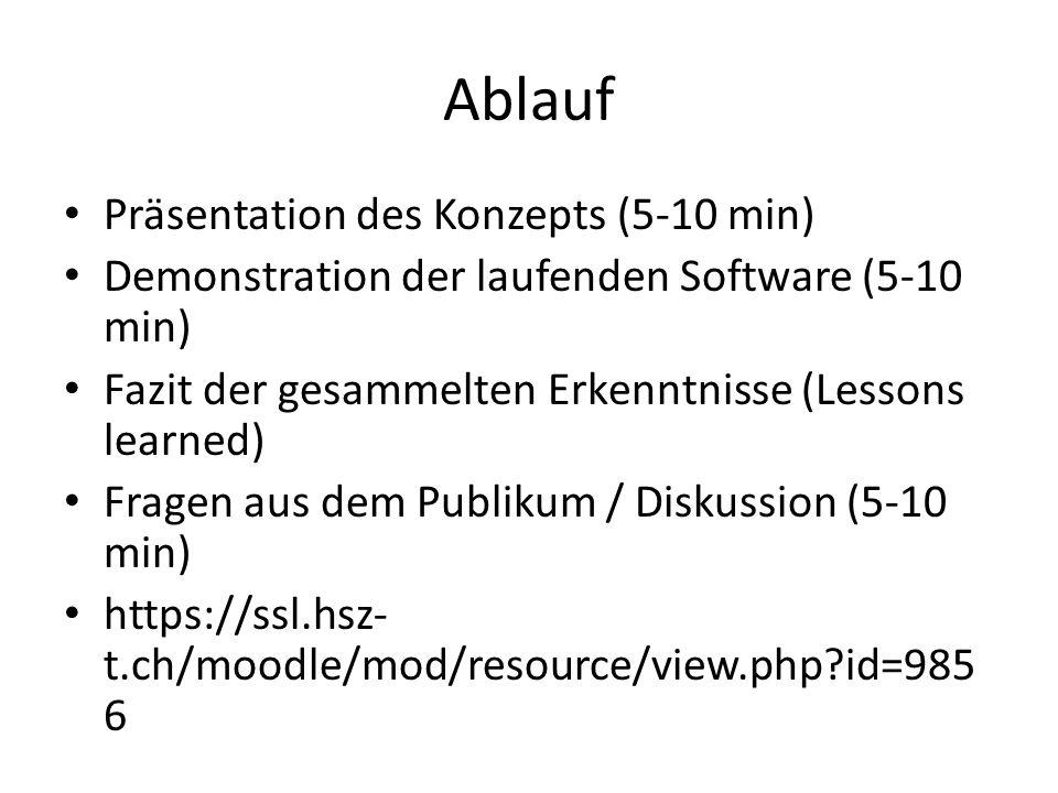 Ablauf Präsentation des Konzepts (5-10 min) Demonstration der laufenden Software (5-10 min) Fazit der gesammelten Erkenntnisse (Lessons learned) Fragen aus dem Publikum / Diskussion (5-10 min) https://ssl.hsz- t.ch/moodle/mod/resource/view.php?id=985 6