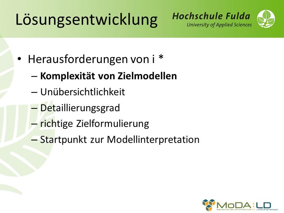 Lösungsentwicklung Herausforderungen von i * – Komplexität von Zielmodellen – Unübersichtlichkeit – Detaillierungsgrad – richtige Zielformulierung – Startpunkt zur Modellinterpretation