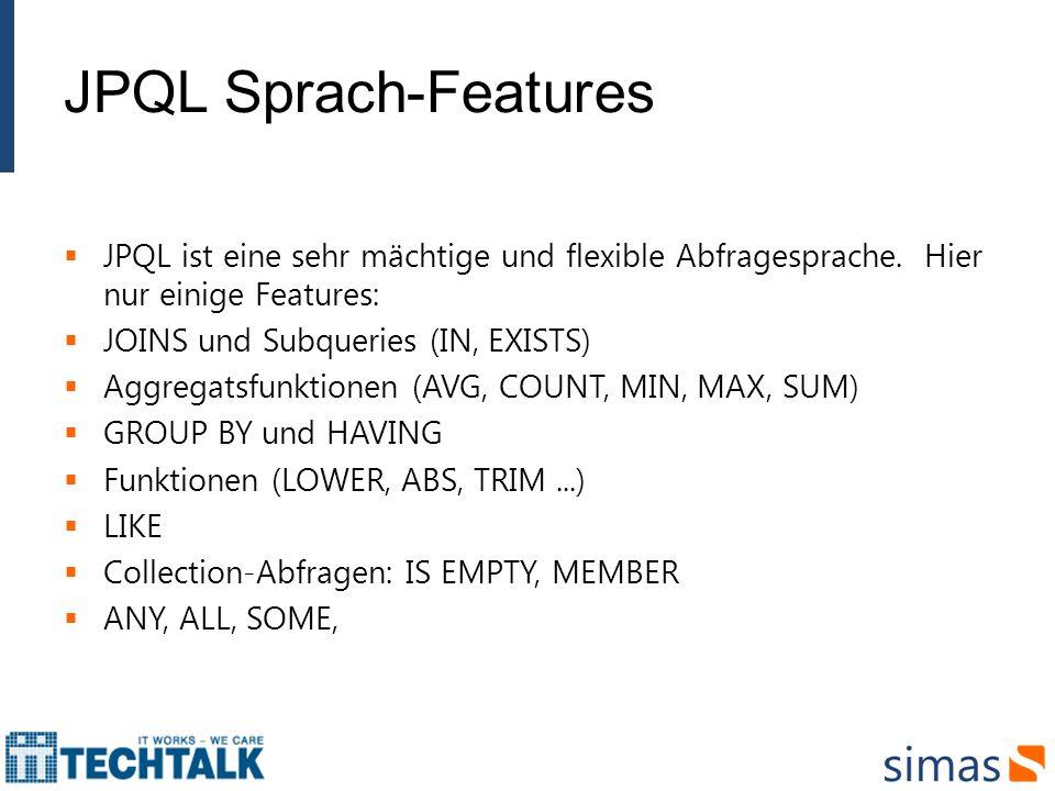 JPQL Sprach-Features JPQL ist eine sehr mächtige und flexible Abfragesprache. Hier nur einige Features: JOINS und Subqueries (IN, EXISTS) Aggregatsfun